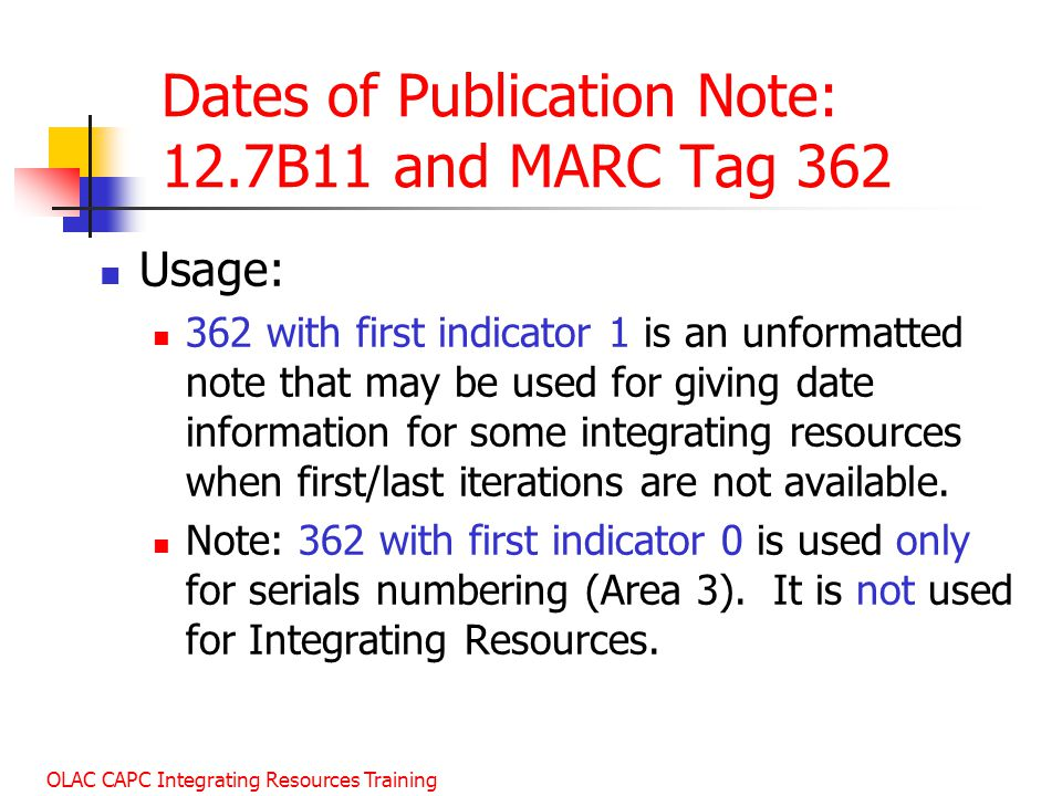 OLAC CAPC Integrating Resources Training Dates of Publication Note: 12.7B11 and MARC Tag 362 Usage: 362 with first indicator 1 is an unformatted note that may be used for giving date information for some integrating resources when first/last iterations are not available.