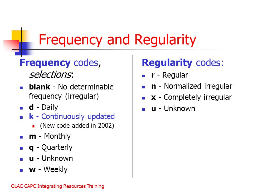 OLAC CAPC Integrating Resources Training Frequency and Regularity Frequency codes, selections: blank - No determinable frequency (irregular) d - Daily k - Continuously updated (New code added in 2002) m - Monthly q - Quarterly u - Unknown w - Weekly Regularity codes: r - Regular n - Normalized irregular x - Completely irregular u - Unknown