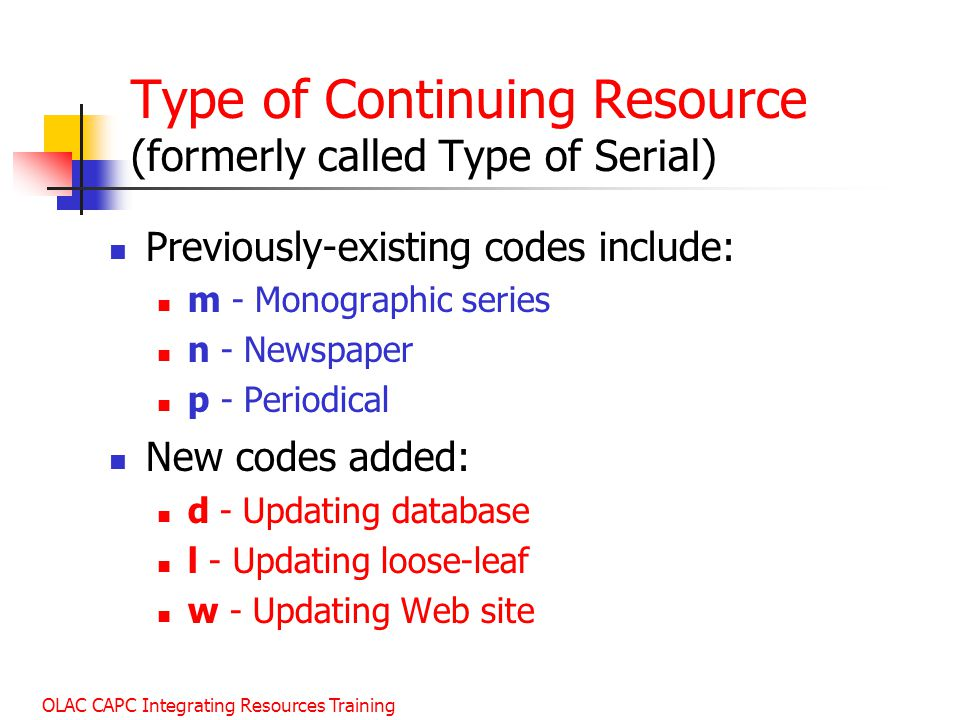 OLAC CAPC Integrating Resources Training Type of Continuing Resource (formerly called Type of Serial) Previously-existing codes include: m - Monographic series n - Newspaper p - Periodical New codes added: d - Updating database l - Updating loose-leaf w - Updating Web site
