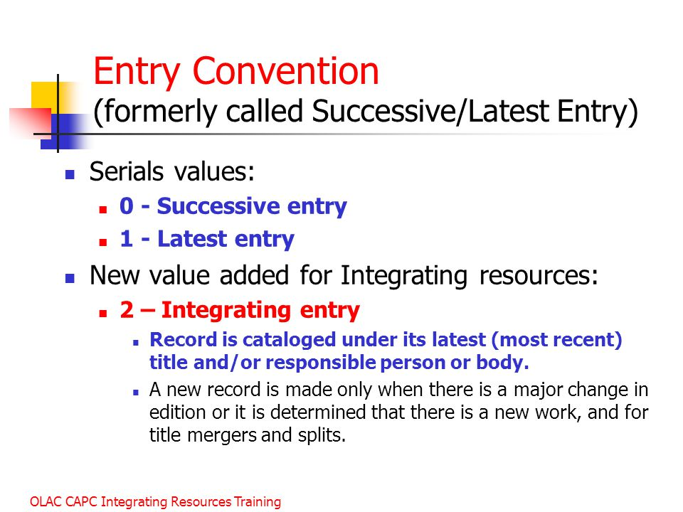 OLAC CAPC Integrating Resources Training Entry Convention (formerly called Successive/Latest Entry) Serials values: 0 - Successive entry 1 - Latest entry New value added for Integrating resources: 2 – Integrating entry Record is cataloged under its latest (most recent) title and/or responsible person or body.