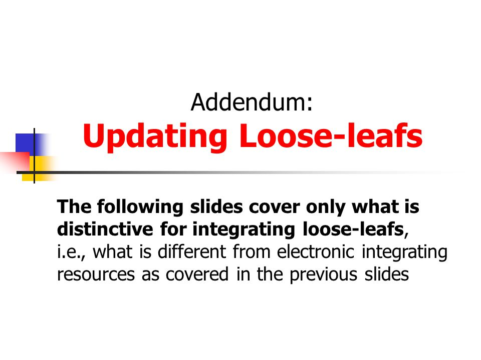Addendum: Updating Loose-leafs The following slides cover only what is distinctive for integrating loose-leafs, i.e., what is different from electronic integrating resources as covered in the previous slides