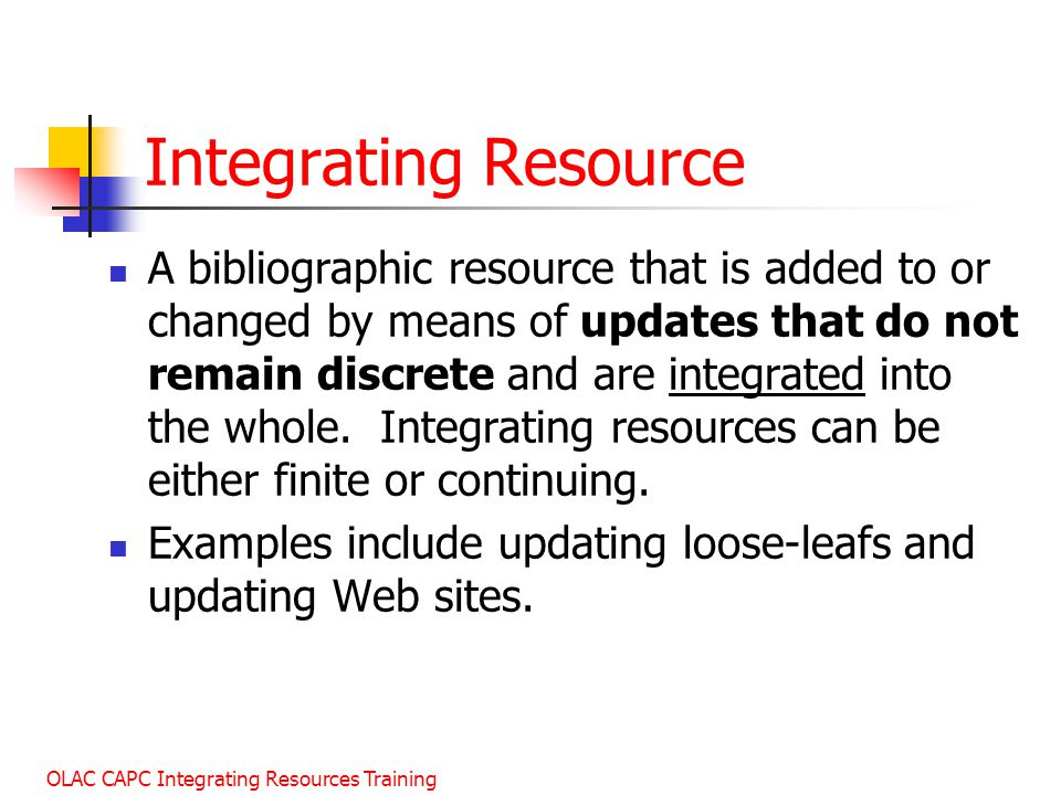 OLAC CAPC Integrating Resources Training Integrating Resource A bibliographic resource that is added to or changed by means of updates that do not remain discrete and are integrated into the whole.