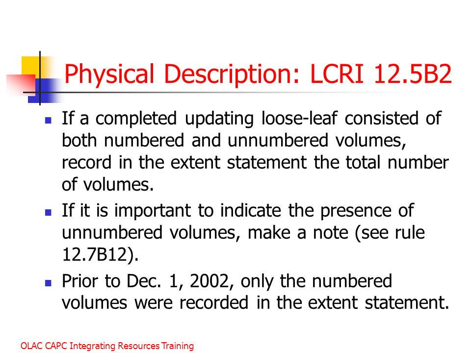 OLAC CAPC Integrating Resources Training Physical Description: LCRI 12.5B2 If a completed updating loose-leaf consisted of both numbered and unnumbered volumes, record in the extent statement the total number of volumes.