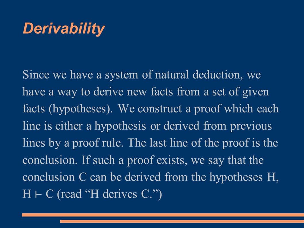 Derivability Since we have a system of natural deduction, we have a way to derive new facts from a set of given facts (hypotheses).