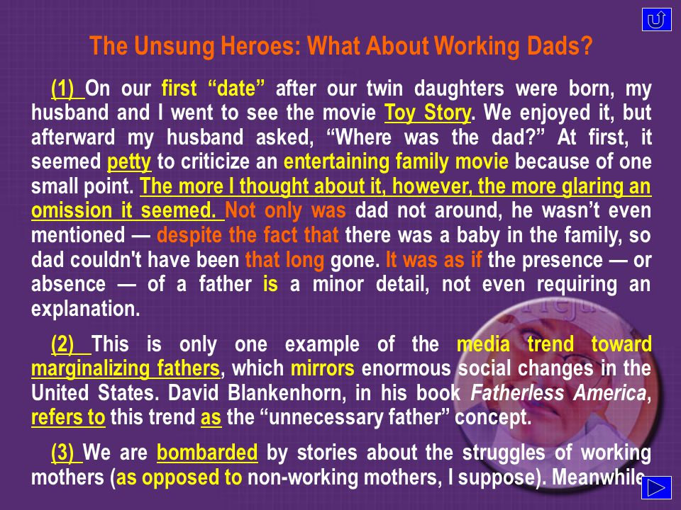 Para 1 Para 1 What I got from Toy Story Para 2 Para 2 unnecessary father concept Para 3 Para 3 Present media coverage Para 4 Para 4 exception for at-home dads Para 5 Para 5 the media stereotype for dads Para 6 Para 6 an insulting media trend Para 7 Para 7 traditional fatherhood Para 8 Para 8 devalued fatherhood Para 9 Para 9 recognition of unsung heroes Text awareness