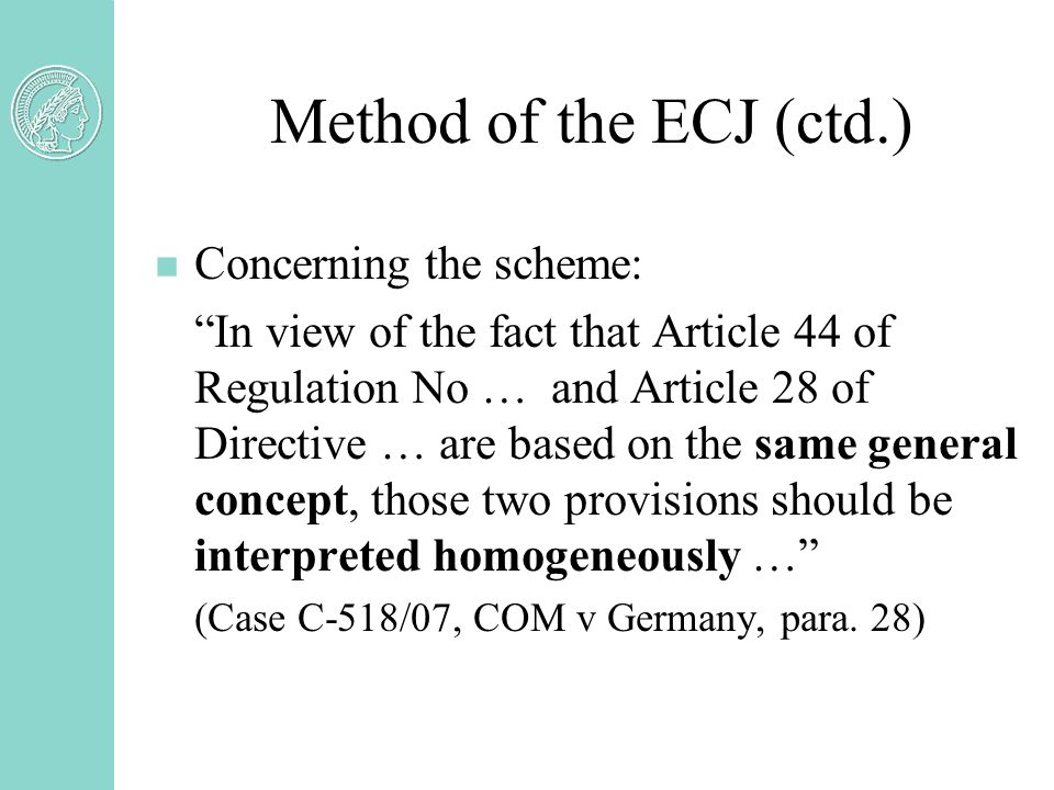 Method of the ECJ (ctd.) n Concerning the scheme: In view of the fact that Article 44 of Regulation No … and Article 28 of Directive … are based on the same general concept, those two provisions should be interpreted homogeneously … (Case C-518/07, COM v Germany, para.