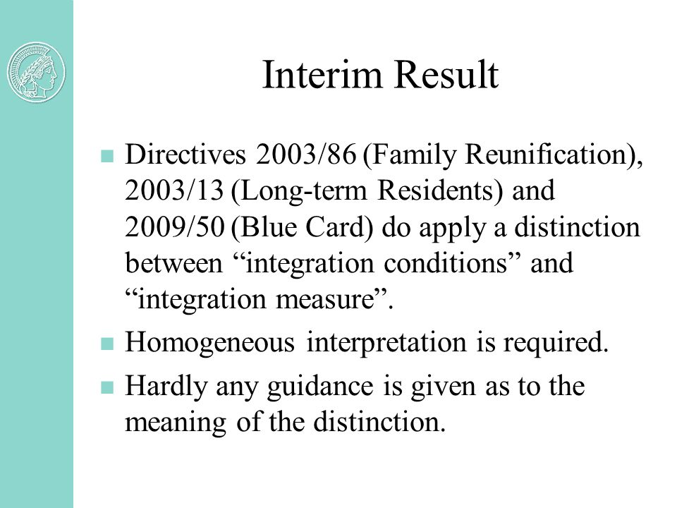 Interim Result n Directives 2003/86 (Family Reunification), 2003/13 (Long-term Residents) and 2009/50 (Blue Card) do apply a distinction between integration conditions and integration measure .