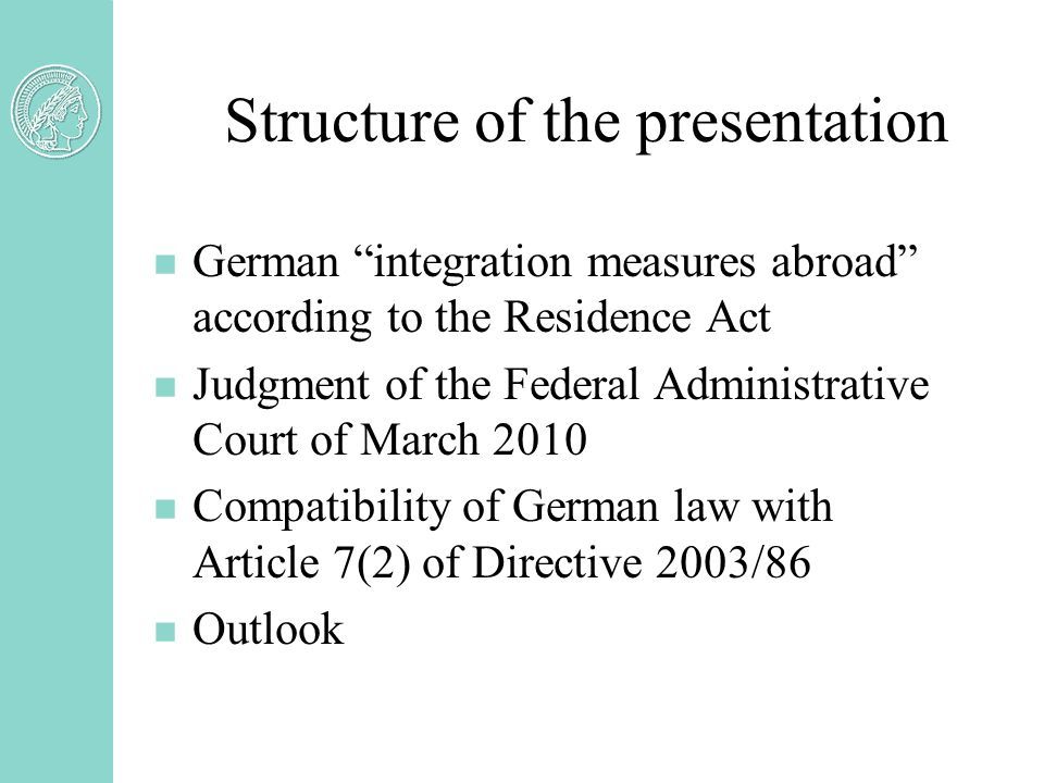 Structure of the presentation n German integration measures abroad according to the Residence Act n Judgment of the Federal Administrative Court of March 2010 n Compatibility of German law with Article 7(2) of Directive 2003/86 n Outlook