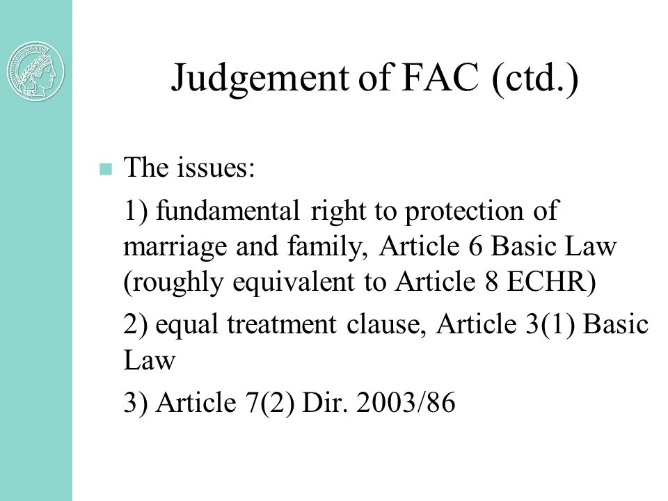 Judgement of FAC (ctd.) n The issues: 1) fundamental right to protection of marriage and family, Article 6 Basic Law (roughly equivalent to Article 8 ECHR) 2) equal treatment clause, Article 3(1) Basic Law 3) Article 7(2) Dir.