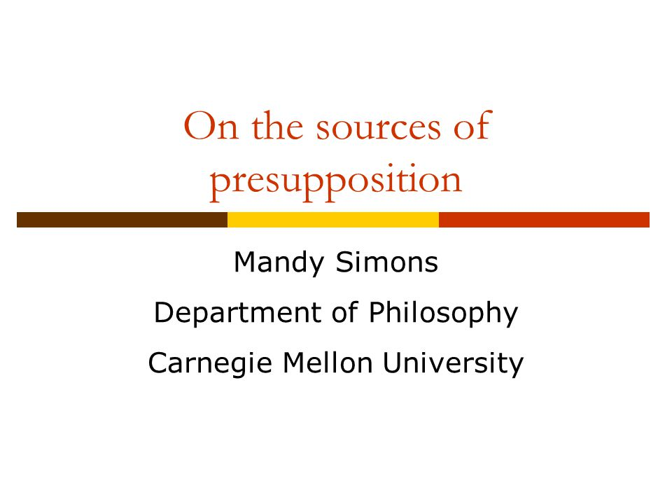 On the sources of presupposition Mandy Simons Department of Philosophy Carnegie Mellon University