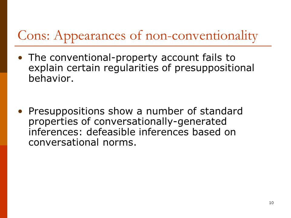 10 Cons: Appearances of non-conventionality The conventional-property account fails to explain certain regularities of presuppositional behavior. Pres