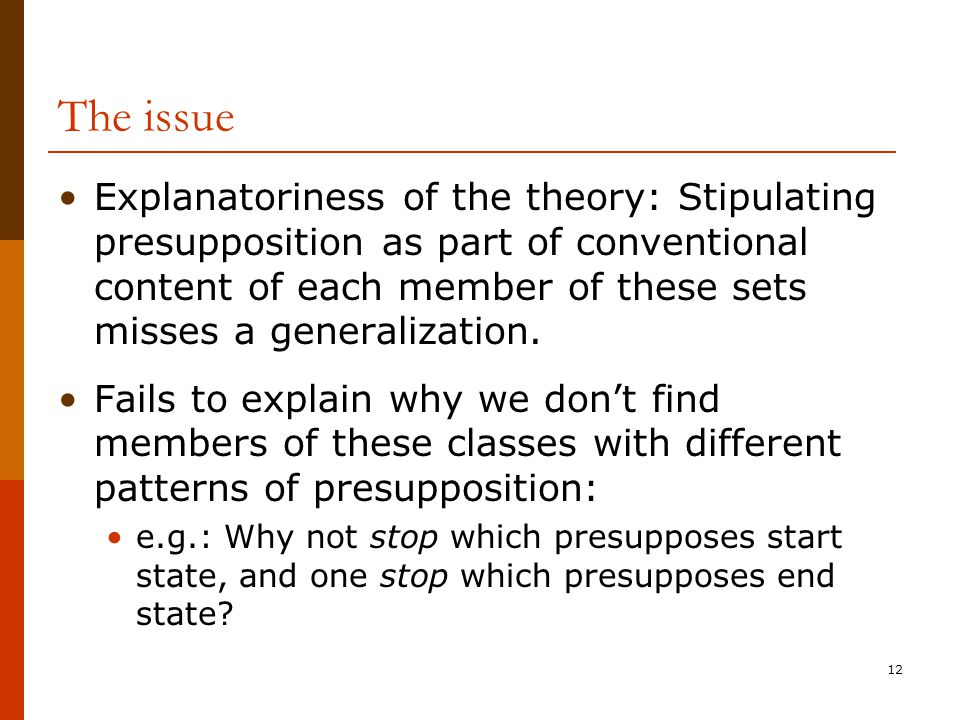 12 The issue Explanatoriness of the theory: Stipulating presupposition as part of conventional content of each member of these sets misses a generaliz