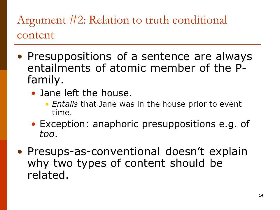 14 Argument #2: Relation to truth conditional content Presuppositions of a sentence are always entailments of atomic member of the P- family. Jane lef