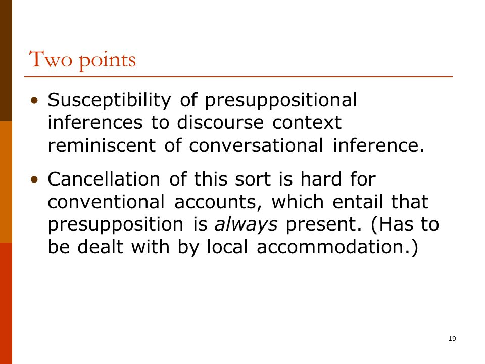 19 Two points Susceptibility of presuppositional inferences to discourse context reminiscent of conversational inference. Cancellation of this sort is