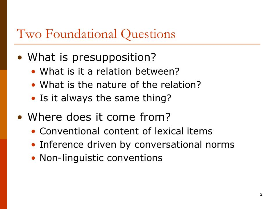 2 Two Foundational Questions What is presupposition? What is it a relation between? What is the nature of the relation? Is it always the same thing? W