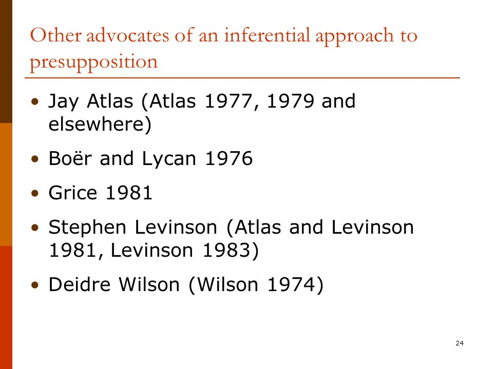 24 Other advocates of an inferential approach to presupposition Jay Atlas (Atlas 1977, 1979 and elsewhere) Boër and Lycan 1976 Grice 1981 Stephen Levi