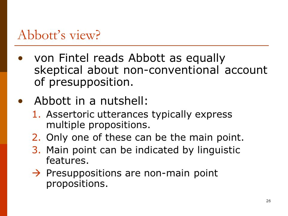 26 Abbott's view? von Fintel reads Abbott as equally skeptical about non-conventional account of presupposition. Abbott in a nutshell: 1.Assertoric ut