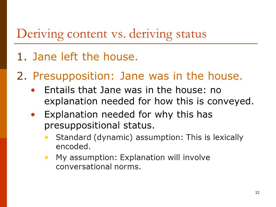 32 Deriving content vs. deriving status 1.Jane left the house. 2.Presupposition: Jane was in the house. Entails that Jane was in the house: no explana