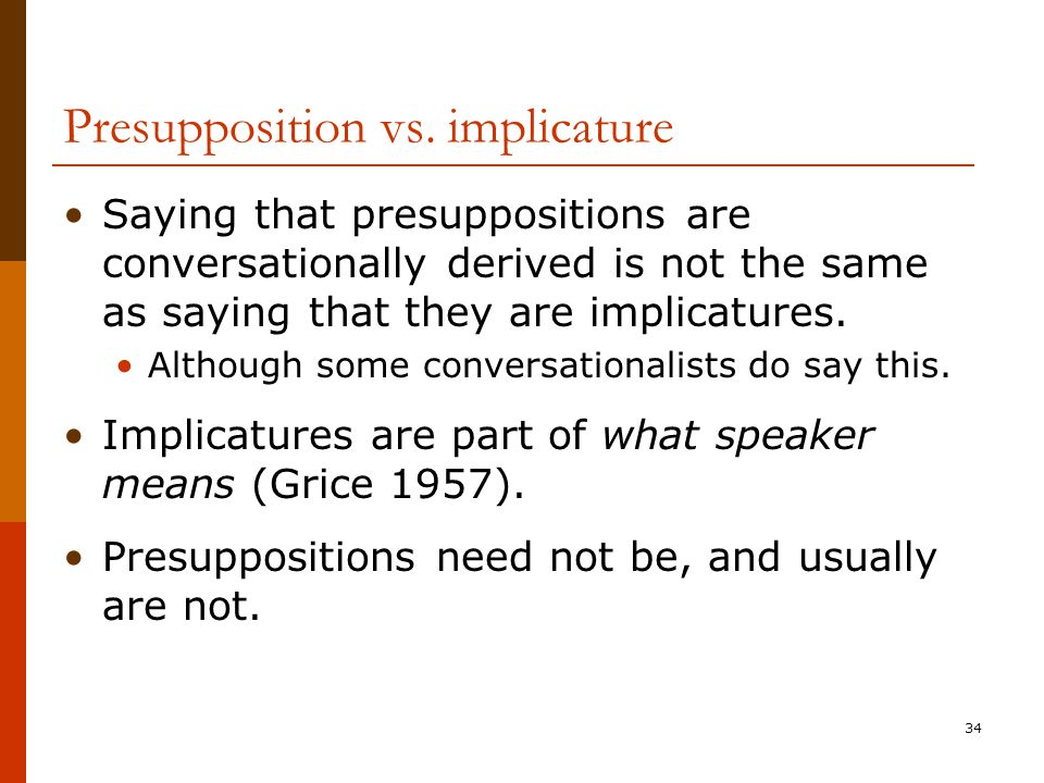 34 Presupposition vs. implicature Saying that presuppositions are conversationally derived is not the same as saying that they are implicatures. Altho