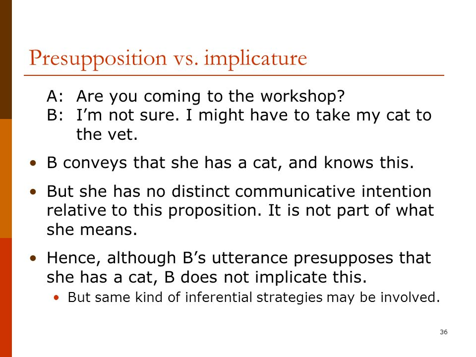 36 Presupposition vs. implicature A:Are you coming to the workshop? B:I'm not sure. I might have to take my cat to the vet. B conveys that she has a c
