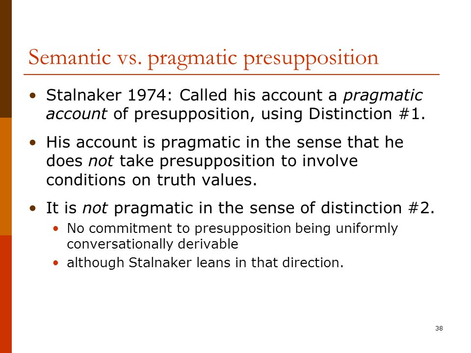38 Semantic vs. pragmatic presupposition Stalnaker 1974: Called his account a pragmatic account of presupposition, using Distinction #1. His account i