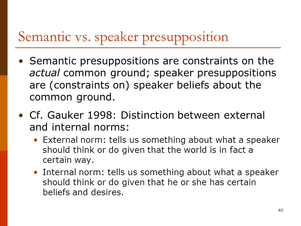 40 Semantic vs. speaker presupposition Semantic presuppositions are constraints on the actual common ground; speaker presuppositions are (constraints