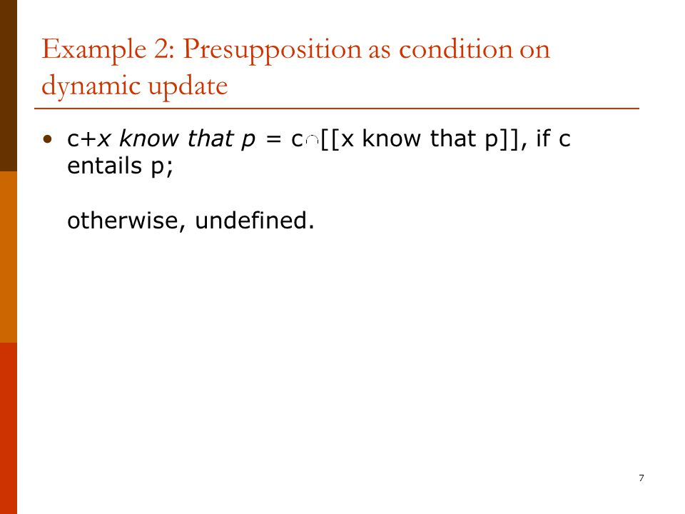 7 Example 2: Presupposition as condition on dynamic update c+x know that p = c [[x know that p]], if c entails p; otherwise, undefined.
