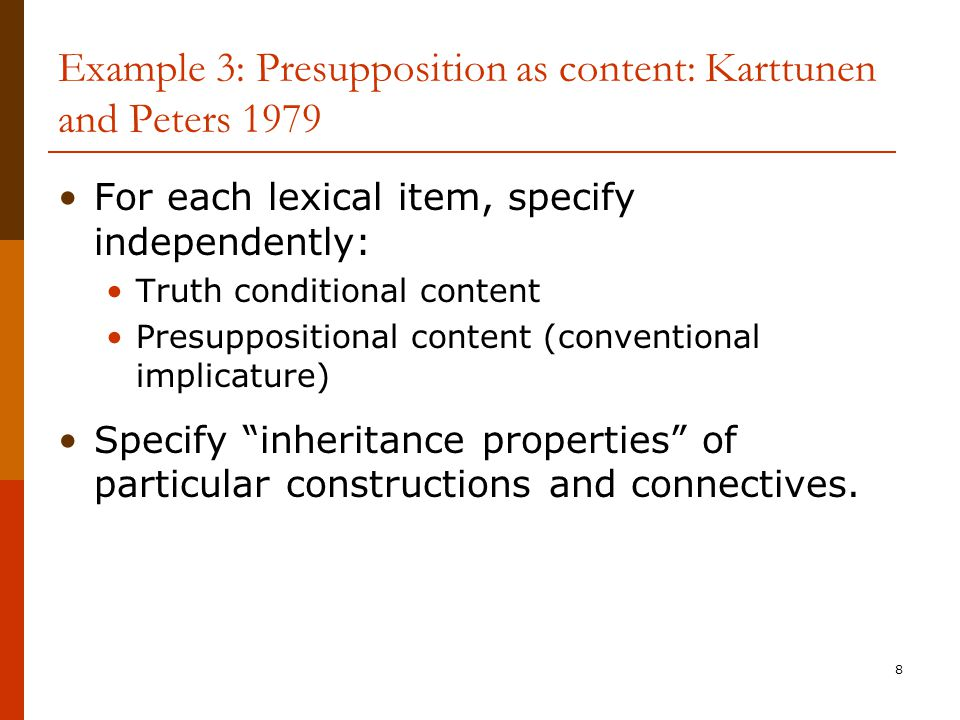 8 Example 3: Presupposition as content: Karttunen and Peters 1979 For each lexical item, specify independently: Truth conditional content Presuppositi