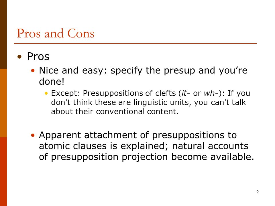 9 Pros and Cons Pros Nice and easy: specify the presup and you're done! Except: Presuppositions of clefts (it- or wh-): If you don't think these are l