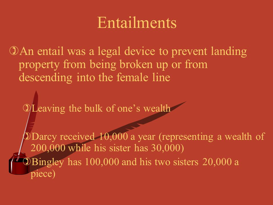 Entailments )An entail was a legal device to prevent landing property from being broken up or from descending into the female line )Leaving the bulk o