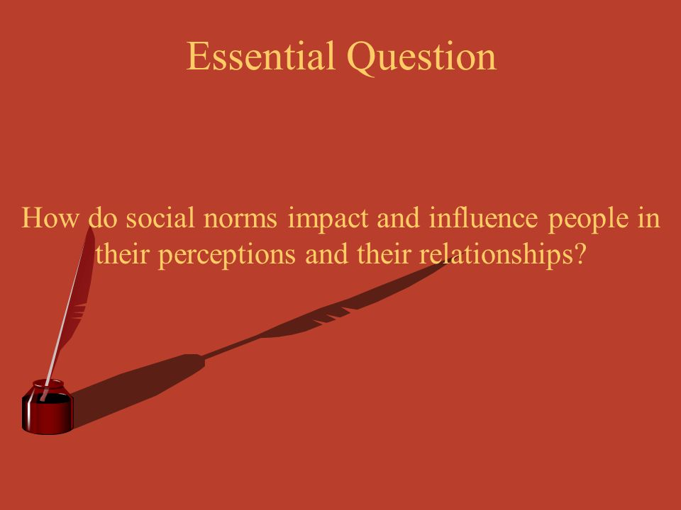 Essential Question How do social norms impact and influence people in their perceptions and their relationships?