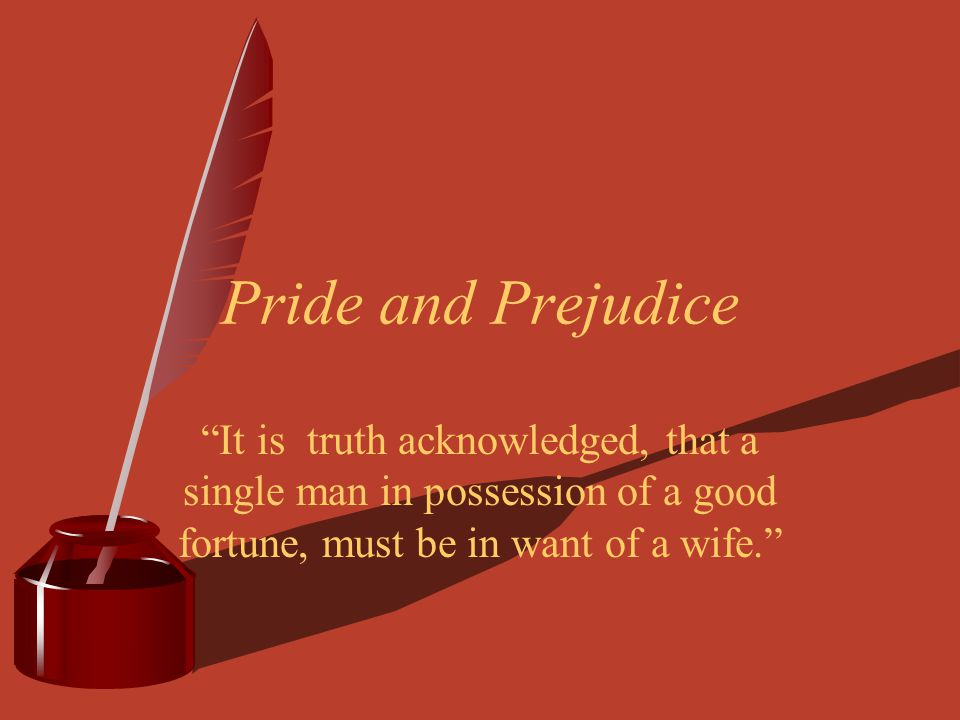 "Pride and Prejudice ""It is truth acknowledged, that a single man in possession of a good fortune, must be in want of a wife."""