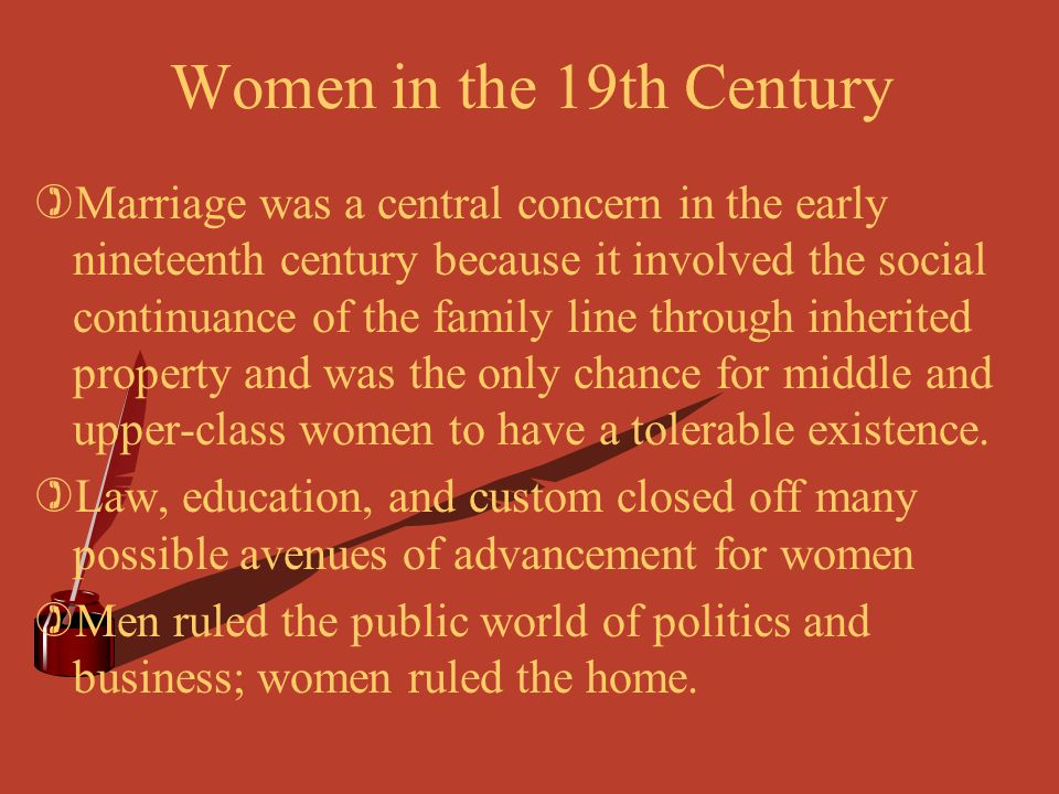 Women in the 19th Century )Marriage was a central concern in the early nineteenth century because it involved the social continuance of the family lin