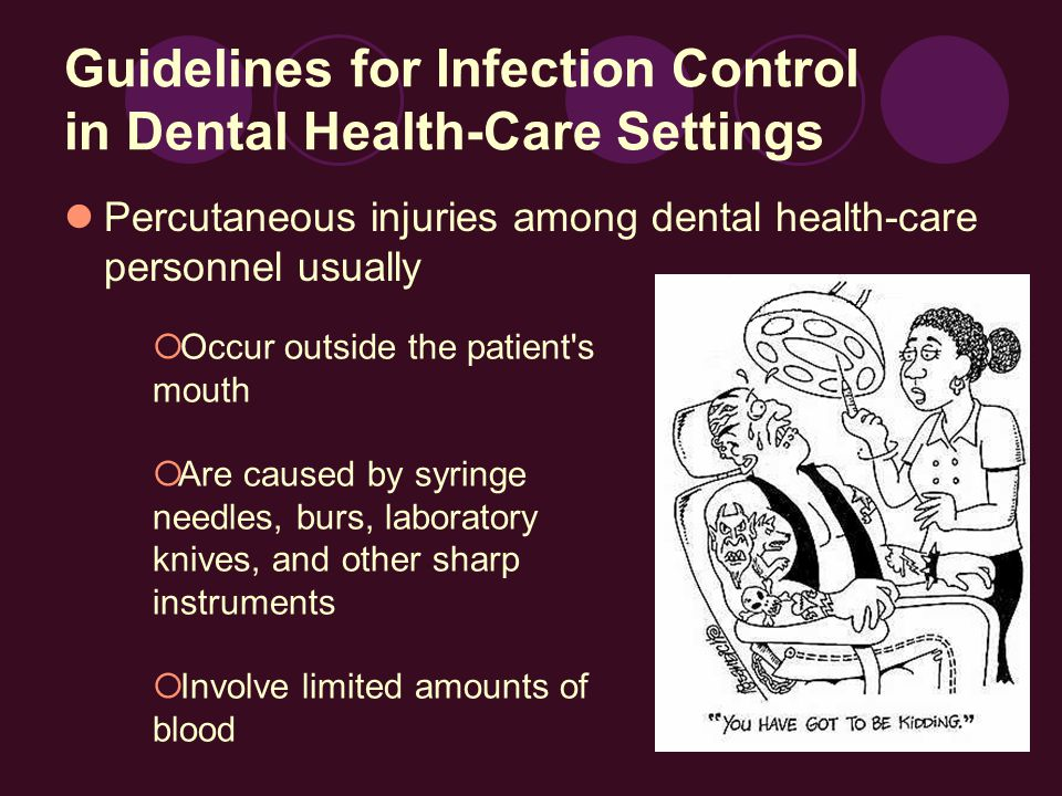 Guidelines for Infection Control in Dental Health-Care Settings Percutaneous injuries among dental health-care personnel usually  Occur outside the patient s mouth  Are caused by syringe needles, burs, laboratory knives, and other sharp instruments  Involve limited amounts of blood