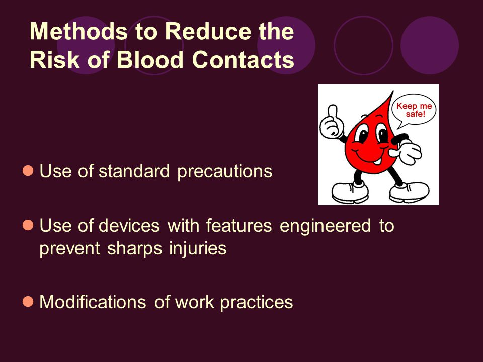 Methods to Reduce the Risk of Blood Contacts Use of standard precautions Use of devices with features engineered to prevent sharps injuries Modifications of work practices
