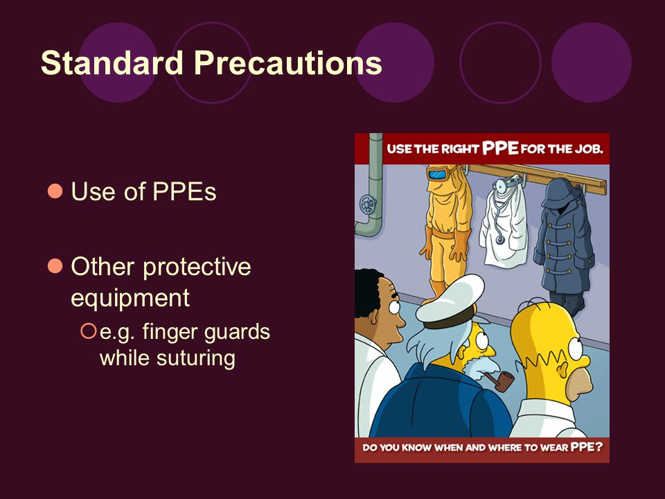 Standard Precautions Use of PPEs Other protective equipment  e.g. finger guards while suturing