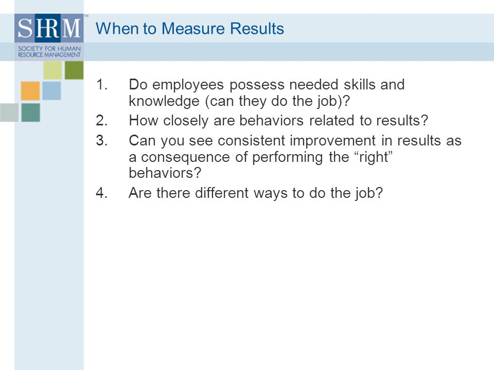 When to Measure Results 1.Do employees possess needed skills and knowledge (can they do the job).