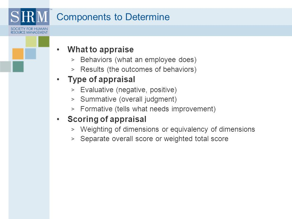 Components to Determine What to appraise > Behaviors (what an employee does) > Results (the outcomes of behaviors) Type of appraisal > Evaluative (negative, positive) > Summative (overall judgment) > Formative (tells what needs improvement) Scoring of appraisal > Weighting of dimensions or equivalency of dimensions > Separate overall score or weighted total score