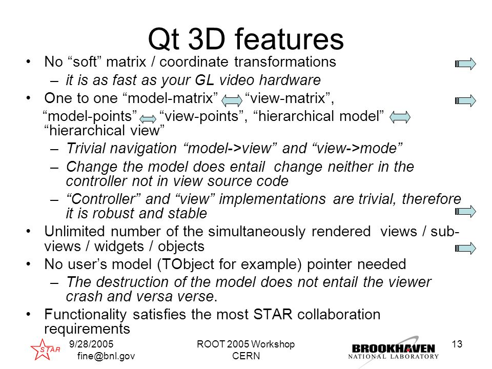 9/28/2005 fine@bnl.gov ROOT 2005 Workshop CERN 13 Qt 3D features No soft matrix / coordinate transformations –it is as fast as your GL video hardware One to one model-matrix view-matrix , model-points view-points , hierarchical model hierarchical view –Trivial navigation model->view and view->mode –Change the model does entail change neither in the controller not in view source code – Controller and view implementations are trivial, therefore it is robust and stable Unlimited number of the simultaneously rendered views / sub- views / widgets / objects No user's model (TObject for example) pointer needed –The destruction of the model does not entail the viewer crash and versa verse.