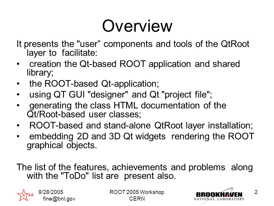 9/28/2005 fine@bnl.gov ROOT 2005 Workshop CERN 2 Overview It presents the user components and tools of the QtRoot layer to facilitate: creation the Qt-based ROOT application and shared library; the ROOT-based Qt-application; using QT GUI designer and Qt project file ; generating the class HTML documentation of the Qt/Root-based user classes; ROOT-based and stand-alone QtRoot layer installation; embedding 2D and 3D Qt widgets rendering the ROOT graphical objects.