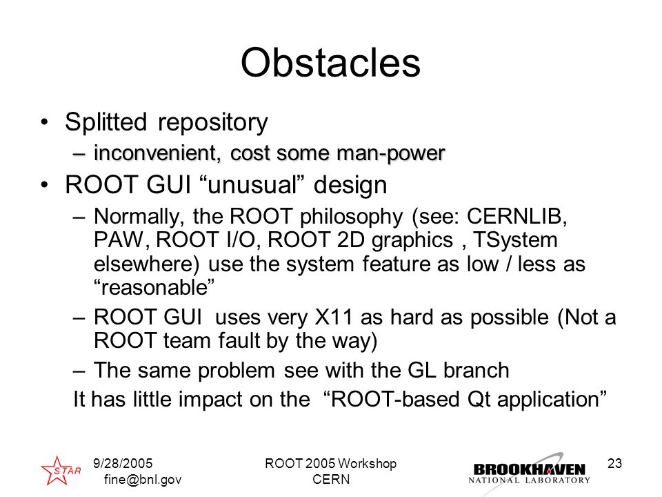 9/28/2005 fine@bnl.gov ROOT 2005 Workshop CERN 23 Obstacles Splitted repository –inconvenient, cost some man-power ROOT GUI unusual design –Normally, the ROOT philosophy (see: CERNLIB, PAW, ROOT I/O, ROOT 2D graphics, TSystem elsewhere) use the system feature as low / less as reasonable –ROOT GUI uses very X11 as hard as possible (Not a ROOT team fault by the way) –The same problem see with the GL branch It has little impact on the ROOT-based Qt application