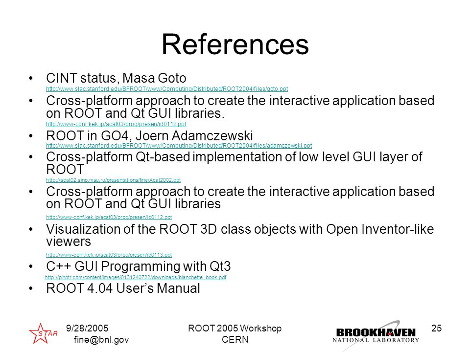 9/28/2005 fine@bnl.gov ROOT 2005 Workshop CERN 25 References CINT status, Masa Goto http://www.slac.stanford.edu/BFROOT/www/Computing/Distributed/ROOT2004/files/goto.ppt Cross-platform approach to create the interactive application based on ROOT and Qt GUI libraries.