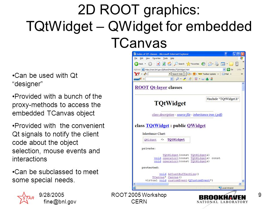 9/28/2005 fine@bnl.gov ROOT 2005 Workshop CERN 9 2D ROOT graphics: TQtWidget – QWidget for embedded TCanvas Can be used with Qt designer Provided with a bunch of the proxy-methods to access the embedded TCanvas object Provided with the convenient Qt signals to notify the client code about the object selection, mouse events and interactions Can be subclassed to meet some special needs.