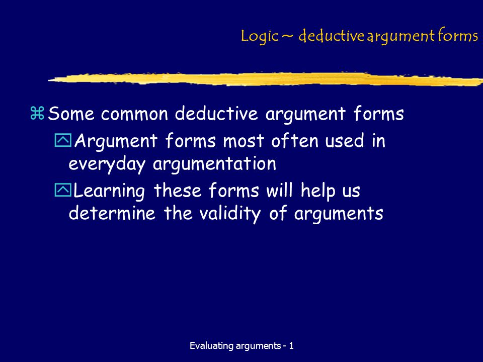 Evaluating arguments - 1 Logic ~ deductive argument forms zSome common deductive argument forms yArgument forms most often used in everyday argumentation yLearning these forms will help us determine the validity of arguments