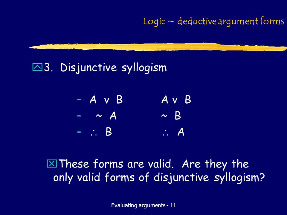 Evaluating arguments - 11 Logic ~ deductive argument forms y3. Disjunctive syllogism –A v BA v B – ~ A~ B –  B  A xThese forms are valid. Are they t
