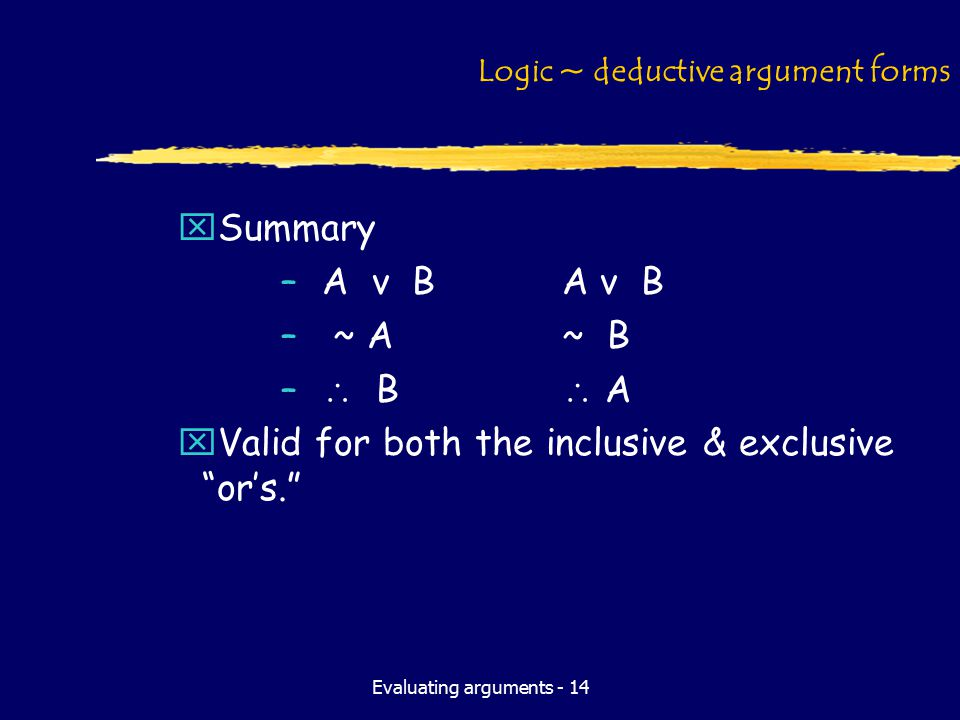 Evaluating arguments - 14 Logic ~ deductive argument forms xSummary –A v BA v B – ~ A~ B –  B  A xValid for both the inclusive & exclusive or's.