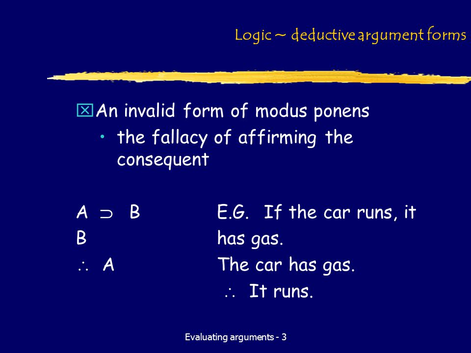 Evaluating arguments - 3 Logic ~ deductive argument forms xAn invalid form of modus ponens the fallacy of affirming the consequent A  BE.G.