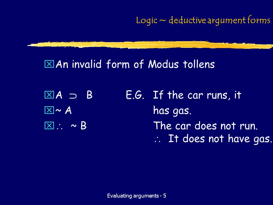 Evaluating arguments - 5 Logic ~ deductive argument forms xAn invalid form of Modus tollens xA  BE.G.