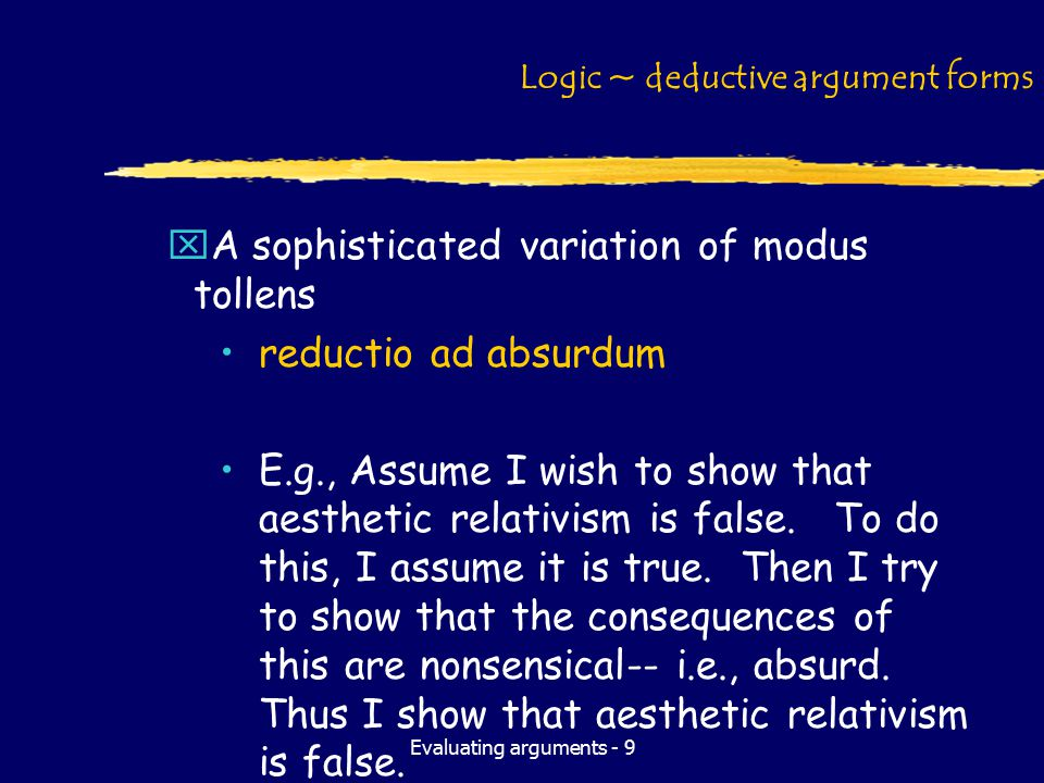 Evaluating arguments - 9 Logic ~ deductive argument forms xA sophisticated variation of modus tollens reductio ad absurdum E.g., Assume I wish to show that aesthetic relativism is false.