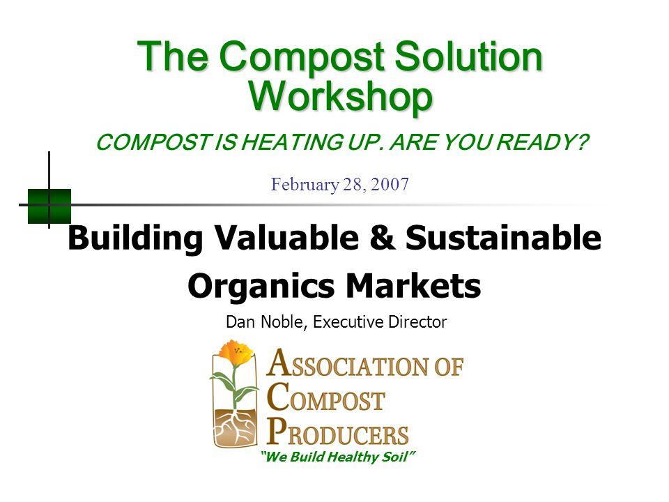 """Building Valuable & Sustainable Organics Markets Dan Noble, Executive Director """"We Build Healthy Soil"""" The Compost Solution Workshop The Compost Solut"""